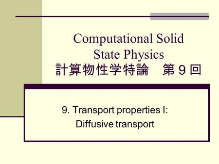 Computational Solid State Physics 計算物性学特論 第9回 9. Transport properties I: Diffusive transport.