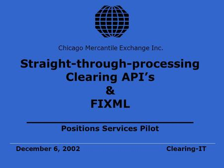 Chicago Mercantile Exchange Inc. Straight-through-processing Clearing API's & FIXML _____________________ Positions Services Pilot December 6, 2002Clearing-IT.