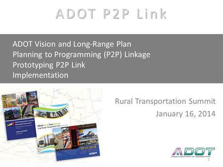 AASHTO SCOP Linking Planning to Programming P2P Link Rural Transportation Summit January 16, 2014 ADOT Vision and Long-Range Plan Planning to Programming.