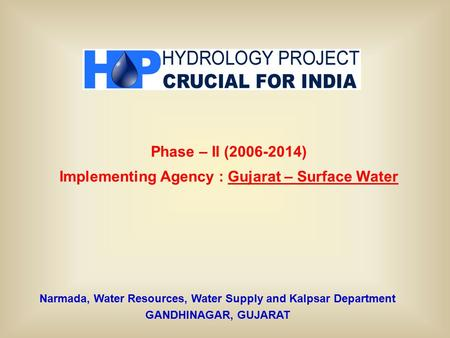 Narmada, Water Resources, Water Supply and Kalpsar Department GANDHINAGAR, GUJARAT Phase – II (2006-2014) Implementing Agency : Gujarat – Surface Water.