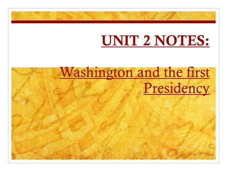 UNIT 2 NOTES: Washington and the first Presidency.