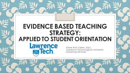 EVIDENCE BASED TEACHING STRATEGY: APPLIED TO STUDENT ORIENTATION Diane Ruiz Cairns, Ed.S. Lawrence Technological University eLearning Services.