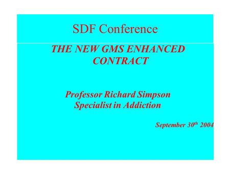 SDF Conference THE NEW GMS ENHANCED CONTRACT Professor Richard Simpson Specialist in Addiction September 30 th 2004.
