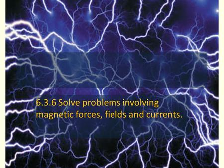 6.3.6 Solve problems involving magnetic forces, fields and currents.