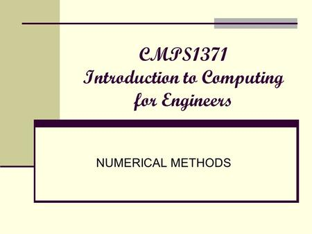 CMPS1371 Introduction to Computing for Engineers NUMERICAL METHODS.