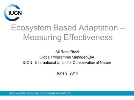 INTERNATIONAL UNION FOR CONSERVATION OF NATURE Ecosystem Based Adaptation – Measuring Effectiveness Ali Raza Rizvi Global Programme Manager EbA IUCN -