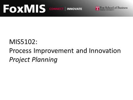 MIS5102: Process Improvement and Innovation <strong>Project</strong> Planning.