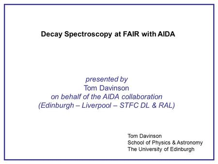 Decay Spectroscopy at FAIR with AIDA presented by Tom Davinson on behalf of the AIDA collaboration (Edinburgh – Liverpool – STFC DL & RAL) Tom Davinson.