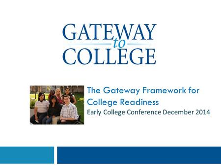 The Gateway Framework for College Readiness Early College Conference December 2014.