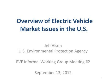 Overview of Electric Vehicle Market Issues in the U.S. Jeff Alson U.S. Environmental Protection Agency EVE Informal Working Group Meeting #2 September.