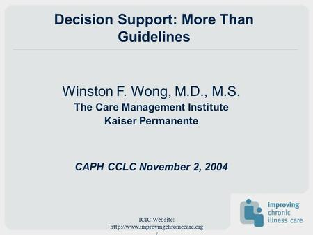 ICIC Website:  / Decision Support: More Than Guidelines Winston F. Wong, M.D., M.S. The Care Management Institute Kaiser.