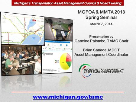 MGFOA & MMTA 2013 Spring Seminar March 7, 2014 Presentation by Carmine Palombo, TAMC Chair Brian Sanada, MDOT Asset Management Coordinator www.michigan.gov/tamc.