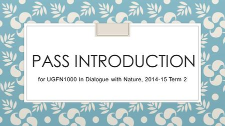 PASS INTRODUCTION for UGFN1000 In Dialogue with Nature, 2014-15 Term 2.