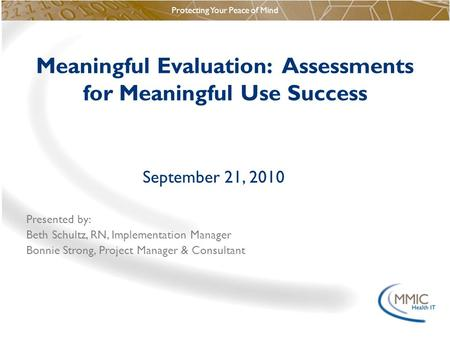 Protecting Your Peace of Mind Meaningful Evaluation: Assessments for Meaningful Use Success September 21, 2010 Presented by: Beth Schultz, RN, Implementation.