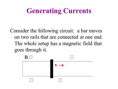 Generating Currents Consider the following circuit: a bar moves on two rails that are connected at one end. The whole setup has a magnetic field that goes.