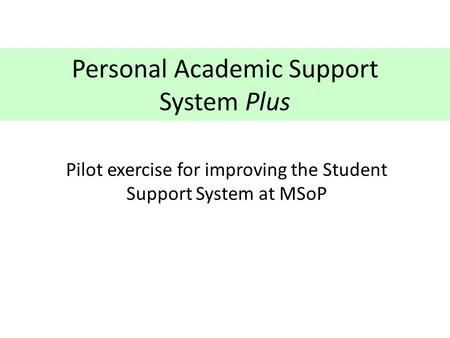 Personal Academic Support System Plus Pilot exercise for improving the Student Support System at MSoP.