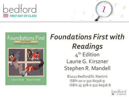 Foundations First with Readings 4 th Edition Laurie G. Kirszner Stephen R. Mandell ©2012 Bedford/St. Martin's ISBN-10: 0-312-60316-9 ISBN-13: 978-0-312-60316-8.