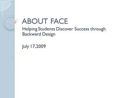 ABOUT FACE Helping Students Discover Success through Backward Design July 17,2009.