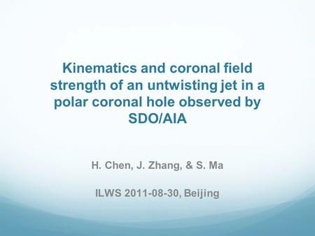 Kinematics and coronal field strength of an untwisting jet in a polar coronal hole observed by SDO/AIA H. Chen, J. Zhang, & S. Ma ILWS 2011-08-30, Beijing.