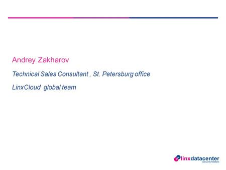Andrey Zakharov Technical Sales Consultant, St. Petersburg office LinxCloud global team.