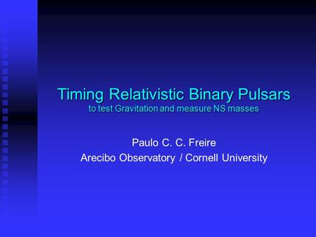 Timing Relativistic Binary Pulsars to test Gravitation and measure NS masses Paulo C. C. Freire Arecibo Observatory / Cornell University.