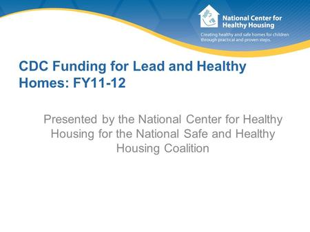 CDC Funding for Lead and Healthy Homes: FY11-12 Presented by the National Center for Healthy Housing for the National Safe and Healthy Housing Coalition.