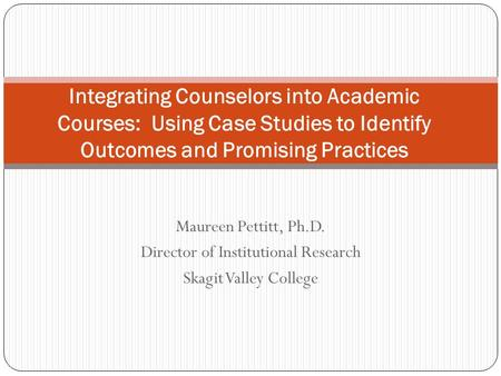 Maureen Pettitt, Ph.D. Director of Institutional Research Skagit Valley College Integrating Counselors into Academic Courses: Using Case Studies to Identify.