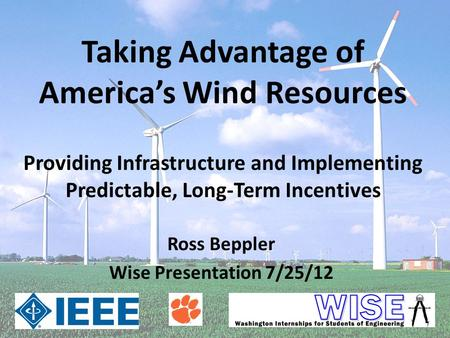 Taking Advantage of America's Wind Resources Ross Beppler Wise Presentation 7/25/12 Providing Infrastructure and Implementing Predictable, Long-Term Incentives.