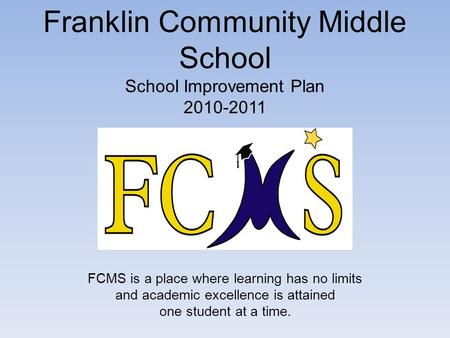 Franklin Community Middle School School Improvement Plan 2010-2011 FCMS is a place where learning has no limits and academic excellence is attained one.