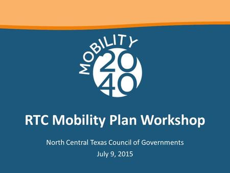 RTC Mobility Plan Workshop North Central Texas Council of Governments July 9, 2015.