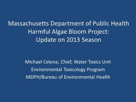 Massachusetts Department of Public Health Harmful Algae Bloom Project: Update on 2013 Season Michael Celona, Chief, Water Toxics Unit Environmental Toxicology.