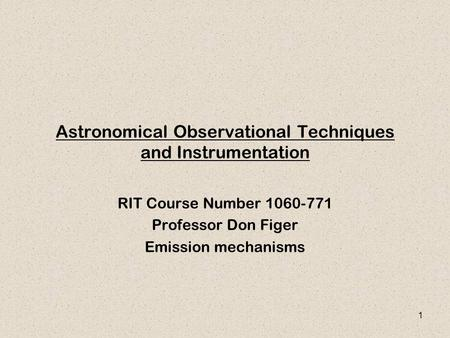 1 Astronomical Observational Techniques and Instrumentation RIT Course Number 1060-771 Professor Don Figer Emission mechanisms.