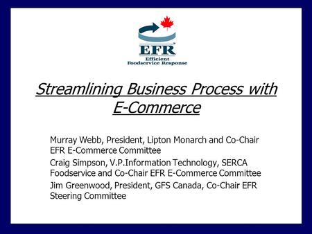 Streamlining Business Process with E-Commerce Murray Webb, President, Lipton Monarch and Co-Chair EFR E-Commerce Committee Craig Simpson, V.P.Information.