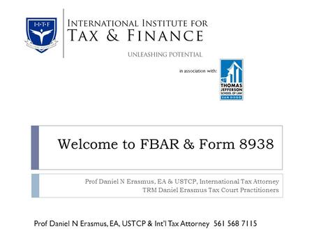 In association with: Welcome to FBAR & Form 8938 Prof Daniel N Erasmus, EA & USTCP, International Tax Attorney TRM Daniel Erasmus Tax Court Practitioners.