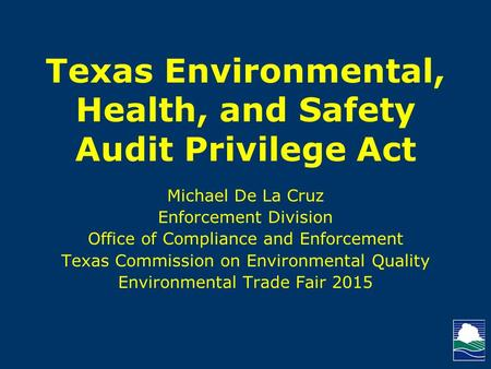 Texas Environmental, Health, and Safety Audit Privilege Act Michael De La Cruz Enforcement Division Office of Compliance and Enforcement Texas Commission.