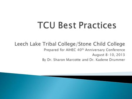 Leech Lake Tribal College/Stone Child College Prepared for AIHEC 40 th Anniversary Conference August 8-10, 2013 By Dr. Sharon Marcotte and Dr. Kadene Drummer.