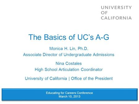 The Basics of UC's A-G Monica H. Lin, Ph.D. Associate Director of Undergraduate Admissions Nina Costales High School Articulation Coordinator University.