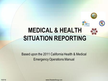 MEDICAL & HEALTH SITUATION REPORTING Based upon the 2011 California Health & Medical Emergency Operations Manual 5/23/12www.DisasterDoug.com.