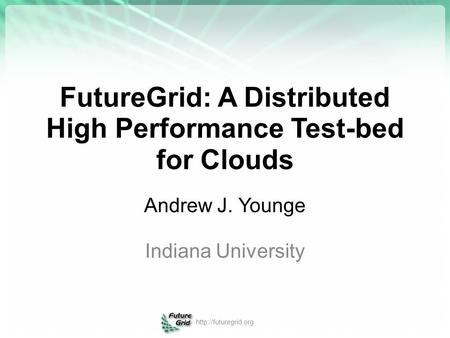 FutureGrid: A Distributed High Performance Test-bed for Clouds Andrew J. Younge Indiana University