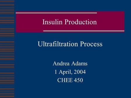 Insulin Production Ultrafiltration Process Andrea Adams 1 April, 2004 CHEE 450.