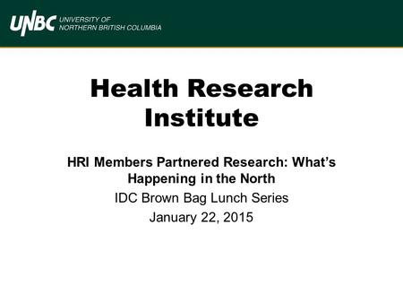 Health Research Institute HRI Members Partnered Research: What's Happening in the North IDC Brown Bag Lunch Series January 22, 2015.