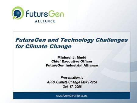 Presentation to APPA Climate Change Task Force Oct. 17, 2006 FutureGen and Technology Challenges for Climate Change Michael J. Mudd Chief Executive Officer.