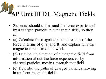 MHS Physics Department AP Unit III D1. Magnetic Fields Students should understand the force experienced by a charged particle in a magnetic field, so.