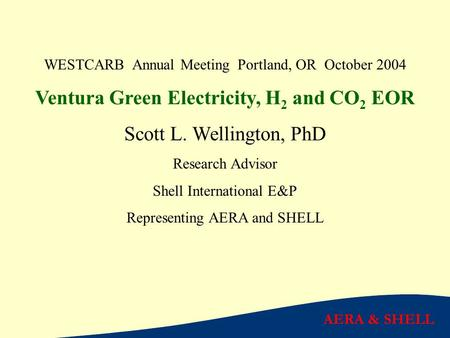 AERA & SHELL WESTCARB Annual Meeting Portland, OR October 2004 Ventura Green Electricity, H 2 and CO 2 EOR Scott L. Wellington, PhD Research Advisor Shell.
