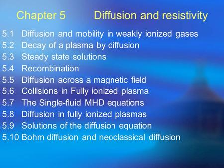 Chapter 5 Diffusion and resistivity 5.1 Diffusion and mobility in weakly ionized gases 5.2 Decay of a plasma by diffusion 5.3 Steady state solutions 5.4.