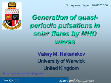 Space and Astrophysics Generation of quasi- periodic pulsations in solar flares by MHD waves Valery M. Nakariakov University of Warwick United Kingdom.