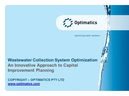 Wastewater Collection System Optimization An Innovative Approach to Capital Improvement Planning COPYRIGHT – OPTIMATICS PTY LTD www.optimatics.com.