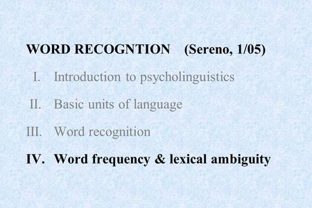 WORD RECOGNTION (Sereno, 1/05) I.Introduction to psycholinguistics II.Basic units of language III.Word recognition IV.Word frequency & lexical ambiguity.