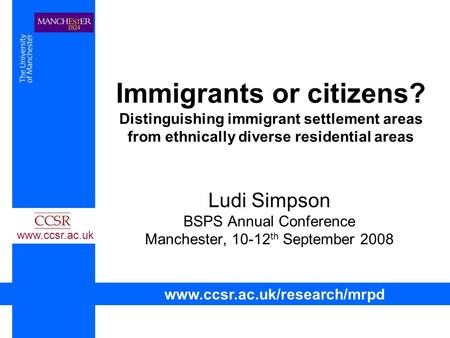 Immigrants or citizens? Distinguishing immigrant settlement areas from ethnically diverse residential areas Ludi Simpson BSPS Annual Conference Manchester,