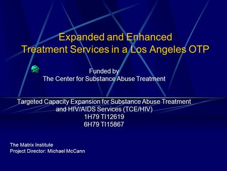 Expanded and Enhanced Treatment Services in a Los Angeles OTP Funded by The Center for Substance Abuse Treatment Targeted Capacity Expansion for Substance.